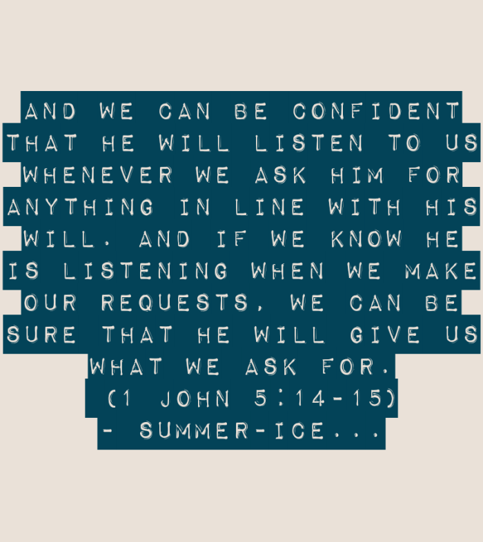 And we can be confident that he will listen to us whenever we ask him for anything in line with his will. And if we know he is listening when we make our requests, we can be sure that he will give us what we ask for. (1 John 5:14-15)