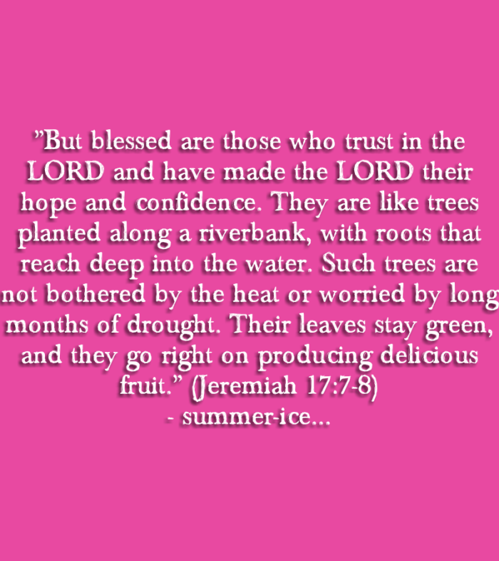 """But blessed are those who trust in the LORD and have made the LORD their hope and confidence. They are like trees planted along a riverbank, with roots that reach deep into the water. Such trees are not bothered by the heat or worried by long months of drought. Their leaves stay green, and they go right on producing delicious fruit."" (Jeremiah 17:7-8)"